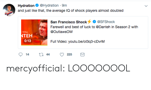 Tumblr, Best, and Blog: Hydration@Hydration 9m  and just like that, the average IQ of shock players almost doubled  San Francisco Shock@SFShock  Farewell and best of luck to @Danteh in Season 2 with  YOU  TEH  0:13  Full Video: youtu.be/oi3g3-cDvnM mercyofficial:  LOOOOOOOL