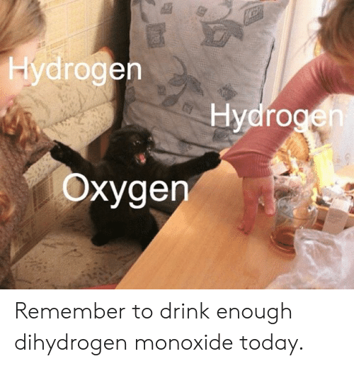 Dank, Oxygen, and Today: Hydrogen  Hydrogen  Oxygen Remember to drink enough dihydrogen monoxide today.
