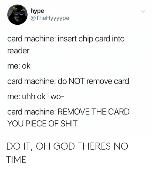 God, Hype, and Shit: hype  @TheHyyyype  card machine: insert chip card into  reader  me: ok  card machine: do NOT remove card  me: uhh ok i wo-  card machine: REMOVE THE CARD  YOU PIECE OF SHIT DO IT, OH GOD THERES NO TIME