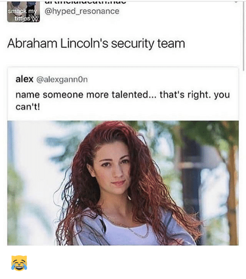 Memes, Titties, and Abraham: @hyped resonance  smack m  titties W  Abraham Lincoln's security team  alex @alexgannOn  name someone more talented... that's right. you  can't! 😹