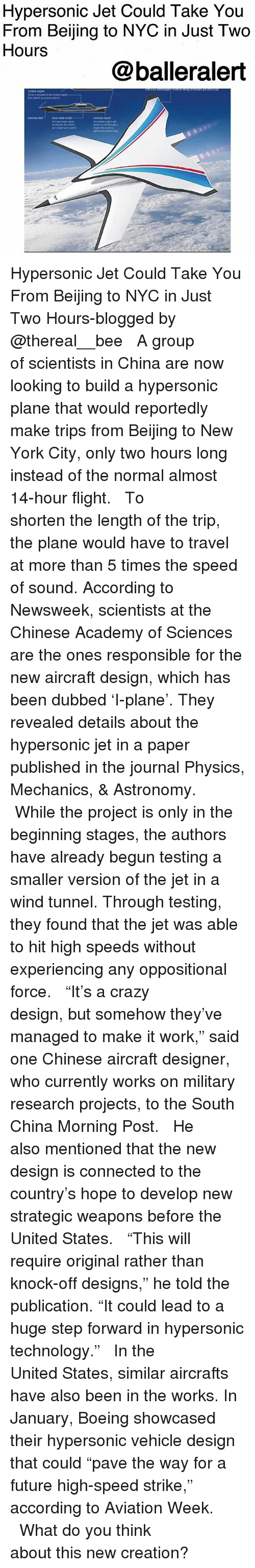 "Beijing: Hypersonic Jet Could Take You  From Beijing to NYC in Just Two  Hours  @balleralert Hypersonic Jet Could Take You From Beijing to NYC in Just Two Hours-blogged by @thereal__bee ⠀⠀⠀⠀⠀⠀⠀⠀⠀ ⠀⠀ A group of scientists in China are now looking to build a hypersonic plane that would reportedly make trips from Beijing to New York City, only two hours long instead of the normal almost 14-hour flight. ⠀⠀⠀⠀⠀⠀⠀⠀⠀ ⠀⠀ To shorten the length of the trip, the plane would have to travel at more than 5 times the speed of sound. According to Newsweek, scientists at the Chinese Academy of Sciences are the ones responsible for the new aircraft design, which has been dubbed 'I-plane'. They revealed details about the hypersonic jet in a paper published in the journal Physics, Mechanics, & Astronomy. ⠀⠀⠀⠀⠀⠀⠀⠀⠀ ⠀⠀ While the project is only in the beginning stages, the authors have already begun testing a smaller version of the jet in a wind tunnel. Through testing, they found that the jet was able to hit high speeds without experiencing any oppositional force. ⠀⠀⠀⠀⠀⠀⠀⠀⠀ ⠀⠀ ""It's a crazy design, but somehow they've managed to make it work,"" said one Chinese aircraft designer, who currently works on military research projects, to the South China Morning Post. ⠀⠀⠀⠀⠀⠀⠀⠀⠀ ⠀⠀ He also mentioned that the new design is connected to the country's hope to develop new strategic weapons before the United States. ⠀⠀⠀⠀⠀⠀⠀⠀⠀ ⠀⠀ ""This will require original rather than knock-off designs,"" he told the publication. ""It could lead to a huge step forward in hypersonic technology."" ⠀⠀⠀⠀⠀⠀⠀⠀⠀ ⠀⠀ In the United States, similar aircrafts have also been in the works. In January, Boeing showcased their hypersonic vehicle design that could ""pave the way for a future high-speed strike,"" according to Aviation Week. ⠀⠀⠀⠀⠀⠀⠀⠀⠀ ⠀⠀ What do you think about this new creation?"