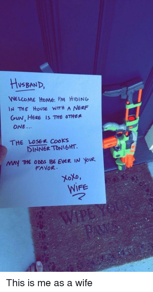 nerf gun: HySBAND,  NE LCOME HOMe. 'M HIDING  IN THE HoUSE WITH A NERF  GUN, HERE IS THE OTHER  ONE.  THE LOSER CooKs  DINNER TONIGHT.  MAY THE ODDS BE EVER IN YoU  FAVOR  WIFE This is me as a wife
