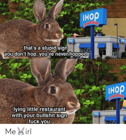 Lying: Iнор  Tнор  IHOP  that's a stupid sign  you don't hop, you've never hopped  Iнор  STALSANT  lying little restaurant  with your bullshit sign  fuck you  IHOP Me🐰irl