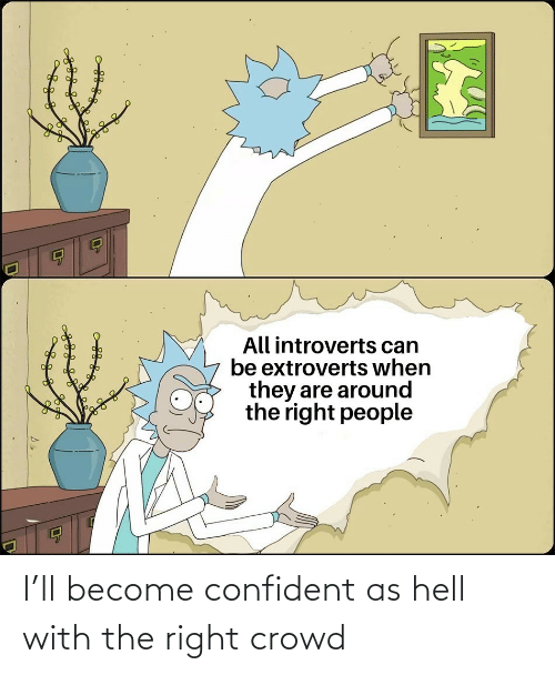 Hell: I'll become confident as hell with the right crowd