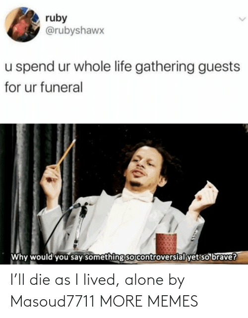 Being alone: I'll die as I lived, alone by Masoud7711 MORE MEMES