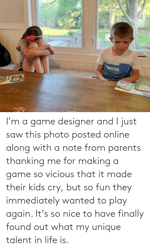 Nice: I'm a game designer and I just saw this photo posted online along with a note from parents thanking me for making a game so vicious that it made their kids cry, but so fun they immediately wanted to play again. It's so nice to have finally found out what my unique talent in life is.