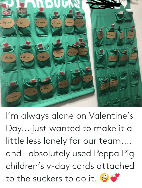 Children: I'm always alone on Valentine's Day... just wanted to make it a little less lonely for our team.... and I absolutely used Peppa Pig children's v-day cards attached to the suckers to do it. 🤪💞