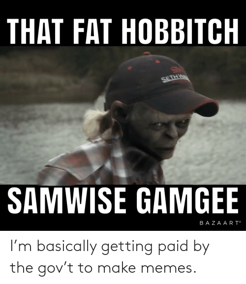 Make Memes: I'm basically getting paid by the gov't to make memes.