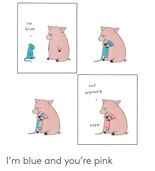 Pink: I'm blue and you're pink