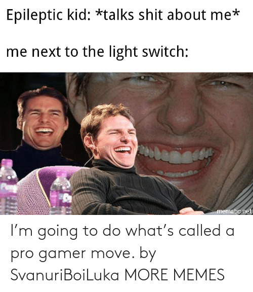 gamer: I'm going to do what's called a pro gamer move. by SvanuriBoiLuka MORE MEMES