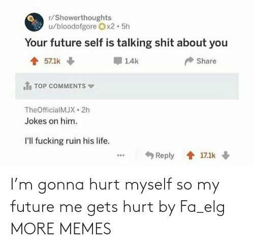 gets: I'm gonna hurt myself so my future me gets hurt by Fa_elg MORE MEMES