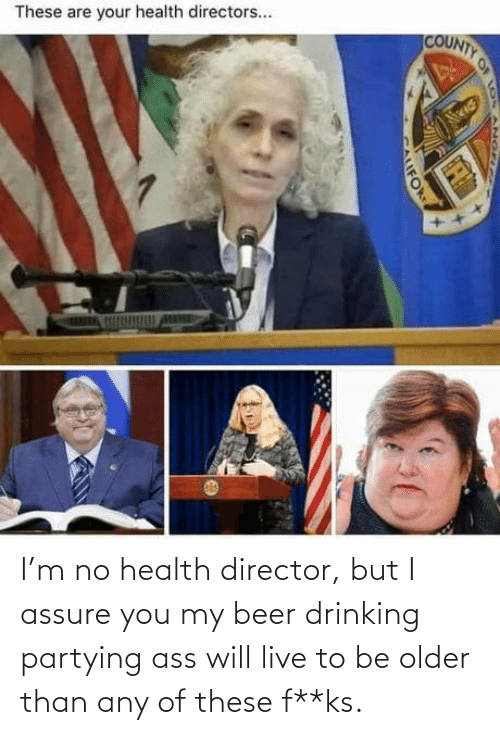 ass: I'm no health director, but I assure you my beer drinking partying ass will live to be older than any of these f**ks.