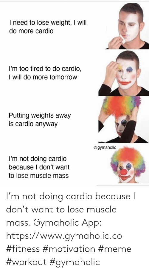 mass: I'm not doing cardio because I don't want to lose muscle mass.  Gymaholic App: https://www.gymaholic.co  #fitness #motivation #meme #workout #gymaholic
