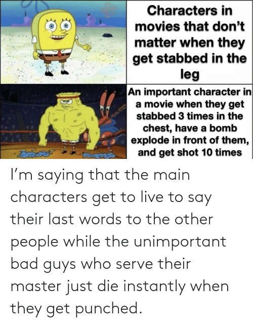 Last Words: I'm saying that the main characters get to live to say their last words to the other people while the unimportant bad guys who serve their master just die instantly when they get punched.