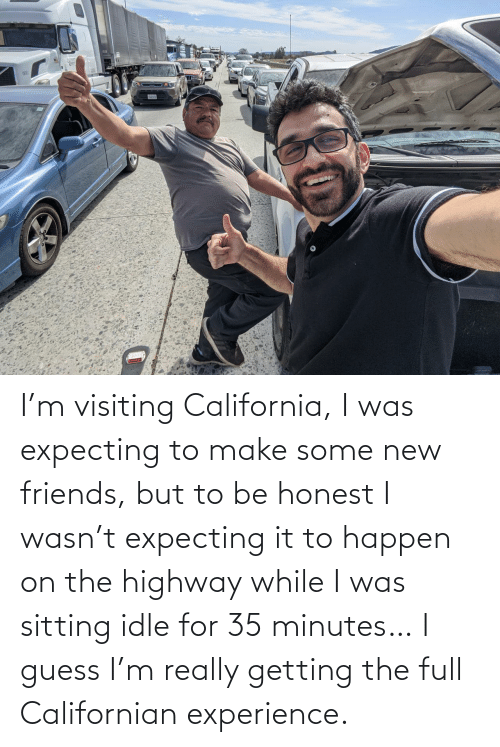 California: I'm visiting California, I was expecting to make some new friends, but to be honest I wasn't expecting it to happen on the highway while I was sitting idle for 35 minutes… I guess I'm really getting the full Californian experience.