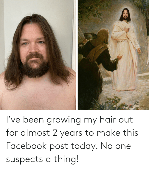 2 years: I've been growing my hair out for almost 2 years to make this Facebook post today. No one suspects a thing!