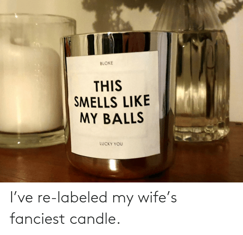my wife: I've re-labeled my wife's fanciest candle.
