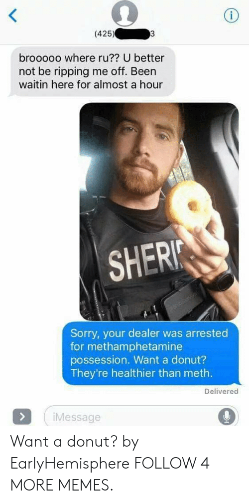 ripping: i  (425)  3  brooooo where ru?? U better  not be ripping me off. Been  waitin here for almost a hour  SHERI  Sunsurvat  Sorry, your dealer was arrested  for methamphetamine  possession. Want a donut?  They're healthier than meth.  Delivered  >  iMessage Want a donut? by EarlyHemisphere FOLLOW 4 MORE MEMES.