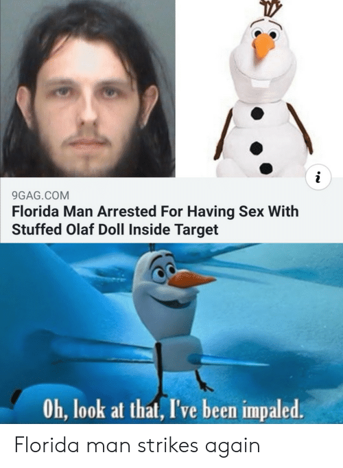 doll: i  9GAG.COM  Florida Man Arrested For Having Sex With  Stuffed Olaf Doll Inside Target  Oh, look at that, I've been impaled. Florida man strikes again