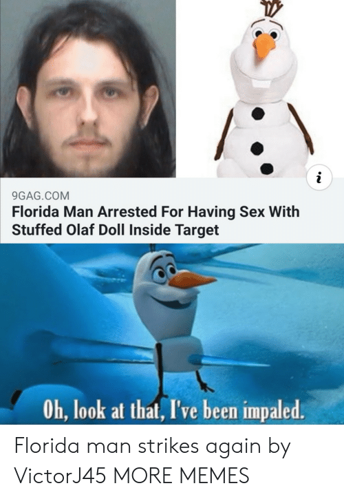 doll: i  9GAG.COM  Florida Man Arrested For Having Sex With  Stuffed Olaf Doll Inside Target  Oh, look at that, I've been impaled. Florida man strikes again by VictorJ45 MORE MEMES