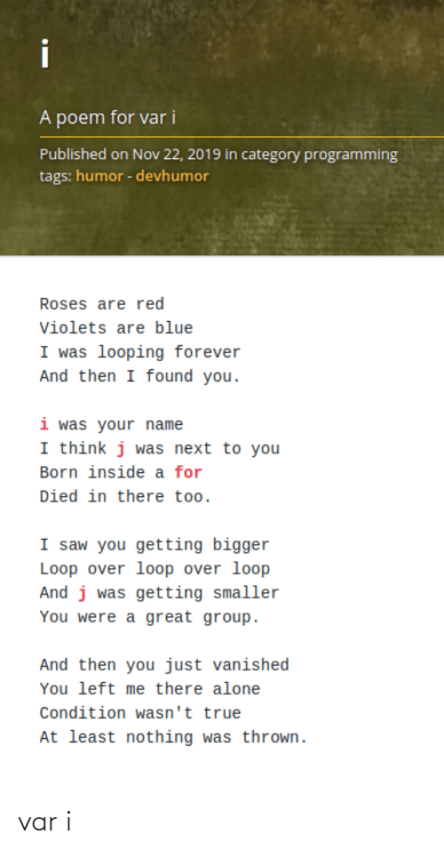 Being Alone, Saw, and True: i  A poem for var i  Published on Nov 22, 2019 in category programming  tags: humor - devhumor  Roses are red  Violets are blue  I was looping forever  And then I found you.  i was your name  I think j was next to you  Born inside a for  Died in there too.  I saw you getting bigger  Loop over loop over loop  And j was getting smaller  You were a great group.  And then you just vanished  You left me there alone  Condition wasn't true  At least nothing was thrown. var i
