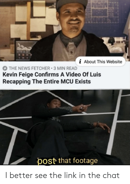 News, Chat, and Link: i About This Website  THE NEWS FETCHER 3 MIN READ  Kevin Feige Confirms A Video Of Luis  Recapping The Entire MCU Exists  post that footage I better see the link in the chat