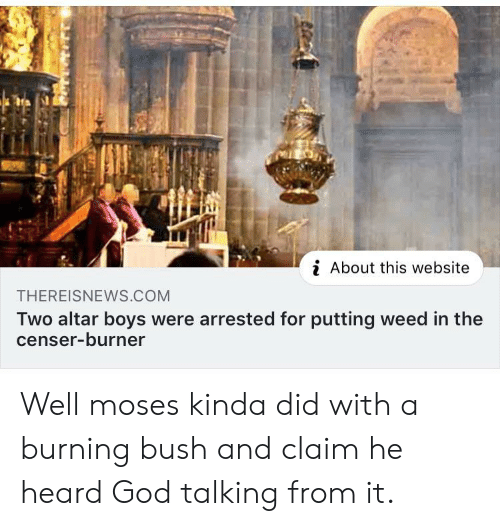 God, Weed, and Moses: i About this website  THEREISNEWS.COM  Two altar boys were arrested for putting weed in the  censer-burner Well moses kinda did with a burning bush and claim he heard God talking from it.