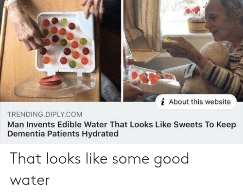 Patients: i About this website  TRENDING.DIPLY.COM  Man Invents Edible Water That Looks Like Sweets To Keep  Dementia Patients Hydrated That looks like some good water
