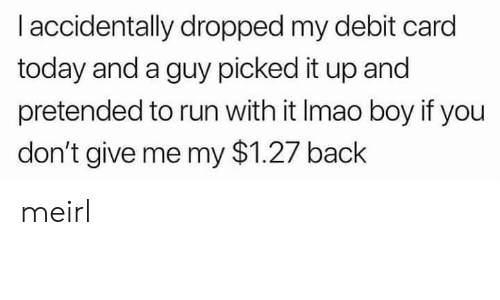 Run, Today, and MeIRL: I accidentally dropped my debit card  today and a guy picked it up and  pretended to run with it Imao boy if you  don't give me my $1.27 back meirl