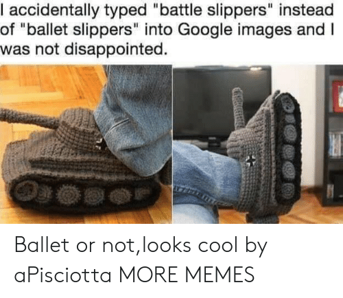 "Looks Cool: I accidentally typed ""battle slippers"" instead  of ""ballet slippers"" into Google images and I  was not disappointed. Ballet or not,looks cool by aPisciotta MORE MEMES"