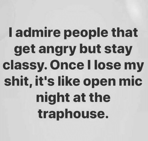 admire: I admire people that  get angry but stay  classy. OnceI lose my  shit, it's like open mic  night at the  traphouse.
