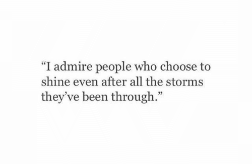 """Throughs: """"I admire people who choose to  shine even after all the storms  they ve been through.""""  92"""