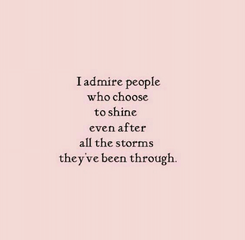 All The, Been, and Who: I admire people  who choose  to shine  even after  all the storms  they've been through