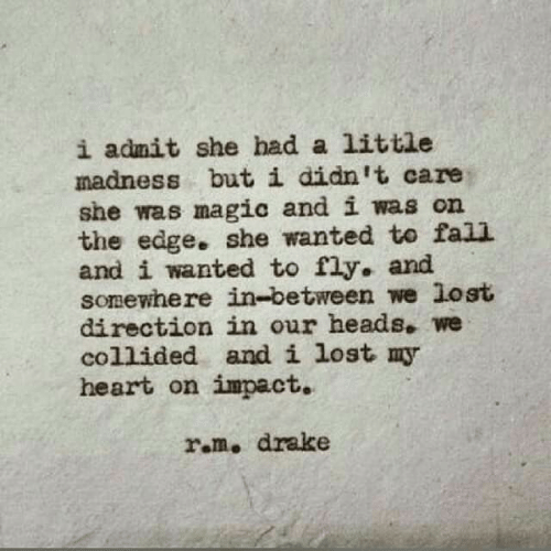 heads: i admit she had a little  madness but i didn't care  she was magic and i was on  the edge. she wanted to fall  and i wanted to fly. and  somewhere in-between we lost  direction in our heads. we  collided and i lost my  heart on impact.  ram. drake