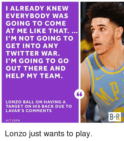 Espn, Target, and Twitter: I ALREADY KNEW  EVERYBODY WAS  GOING TO COME  AT ME LIKE THAT.  I'M NOT GOING TO  GET INTO ANY  TWITTER WAR  I'M GOING TO GO  OUT THERE AND  HELP MY TEAM  LONZO BALL ON HAVING A  TARGET ON HIS BACK DUE TO  LAVAR'S COMMENTS  B R  H/T ESPN Lonzo just wants to play.
