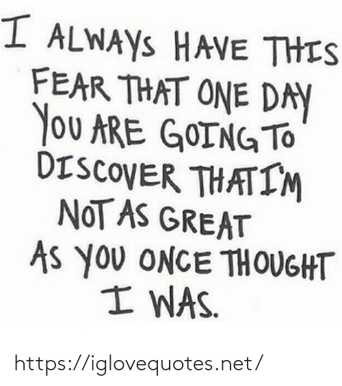 Discover, Fear, and Thought: I ALWAYS HAVE THIS  FEAR THAT ONE DAY  You ARE GOING TO  DISCOVER THATIM  NOT AS GREAT  As you ONCE THOUGHT  I WAS. https://iglovequotes.net/
