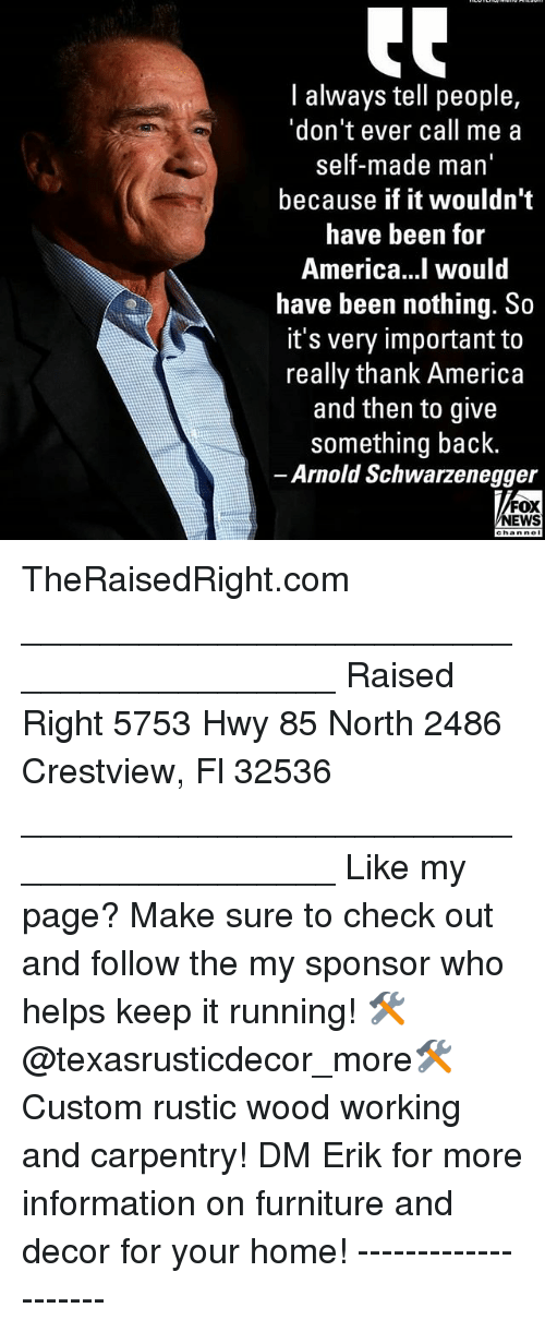 America, Arnold Schwarzenegger, and Memes: I always tell people,  'don't ever call me a  self-made man'  because if it wouldn't  have been for  America...l would  have been nothing. So  it's very important to  really thank America  and then to give  something back.  Arnold Schwarzenegger  NEWS TheRaisedRight.com _________________________________________ Raised Right 5753 Hwy 85 North 2486 Crestview, Fl 32536 _________________________________________ Like my page? Make sure to check out and follow the my sponsor who helps keep it running! 🛠@texasrusticdecor_more🛠 Custom rustic wood working and carpentry! DM Erik for more information on furniture and decor for your home! --------------------