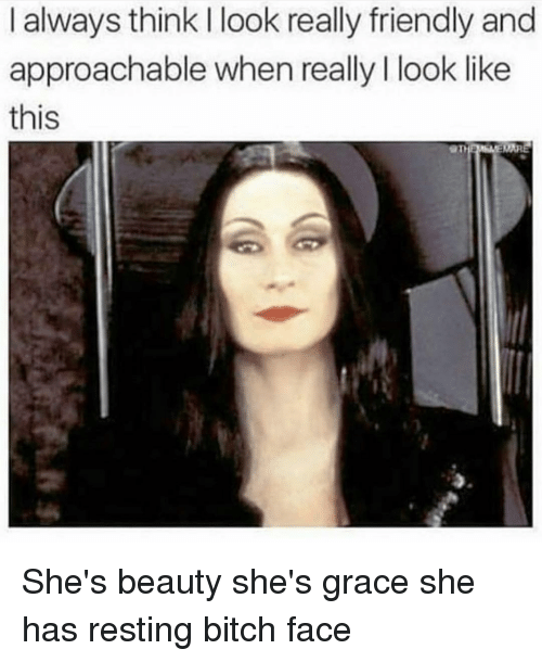 Bitch, Girl Memes, and Grace: I always think I look really friendly and  approachable when really I look like  this She's beauty she's grace she has resting bitch face