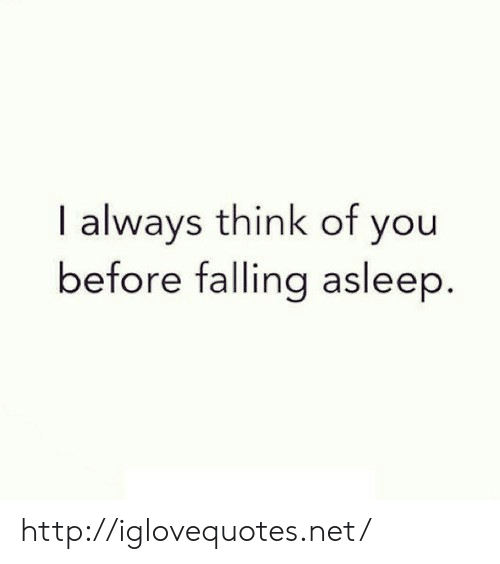 Http, Net, and Think: I always think of you  before falling asleep http://iglovequotes.net/