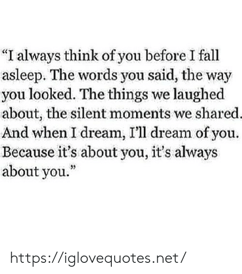 """Dream Of You: """"I always think of you before I fall  asleep. The words you said, the way  you looked. The things we laughed  about, the silent moments we shared.  And when I dream, I'll dream of you.  Because it's about you, it's always  about you."""" https://iglovequotes.net/"""