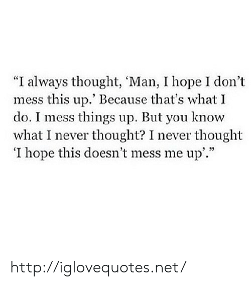 "thats what i do: ""I always thought, 'Man, I hope I don't  mess this up.' Because that's what I  do. I mess things up. But you know  what I never thought? I never thought  'I hope this doesn't mess me up'.""  9 35 http://iglovequotes.net/"