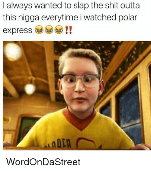 Polar Express: I always wanted to slap the shit outta  this nigga everytime i watched polar  express WordOnDaStreet