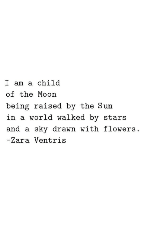 Zara: I am a child  of the Moon  being raised by the Sun  in a world walked by stars  and a sky drawn with flowers  -Zara Ventris
