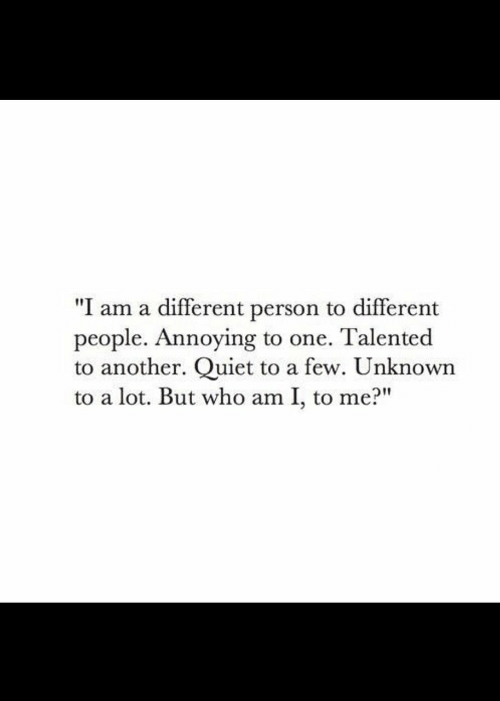 """talented: """"I am a different person to different  people. Annoying to one. Talented  to another. Quiet to a few. Unknown  to a lot. But who am I, to me?"""""""