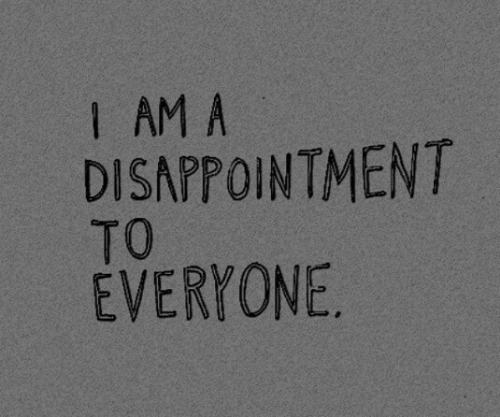 Disappointment, Everyone, and I Am: I AM A  DISAPPOINTMENT  TO  EVERYONE