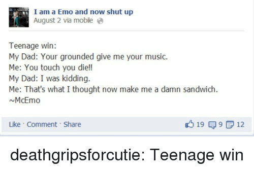 grounded: I am a Emo and now shut up  August 2 via mobile e  Teenage win:  My Dad: Your grounded give me your music.  Me: You touch you die!!  My Dad: I was kidding.  Me: That's what I thought now make me a damn sandwich  NMcEmo  Like Comment Share  19 9 12 deathgripsforcutie:  Teenage win