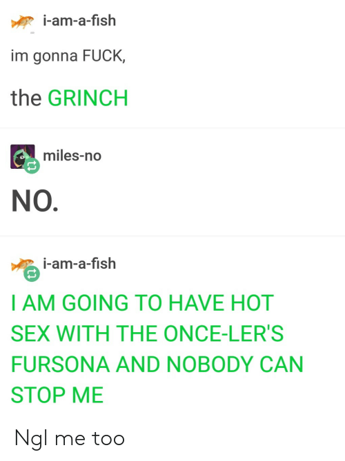 The Grinch, Sex, and Fish: i-am-a-fish  im gonna FUCK,  the GRINCH  miles-no  NO.  i-am-a-fish  I AM GOING TO HAVE HOT  SEX WITH THE ONCE-LER'S  FURSONA AND NOBODY CAN  STOP ME Ngl me too