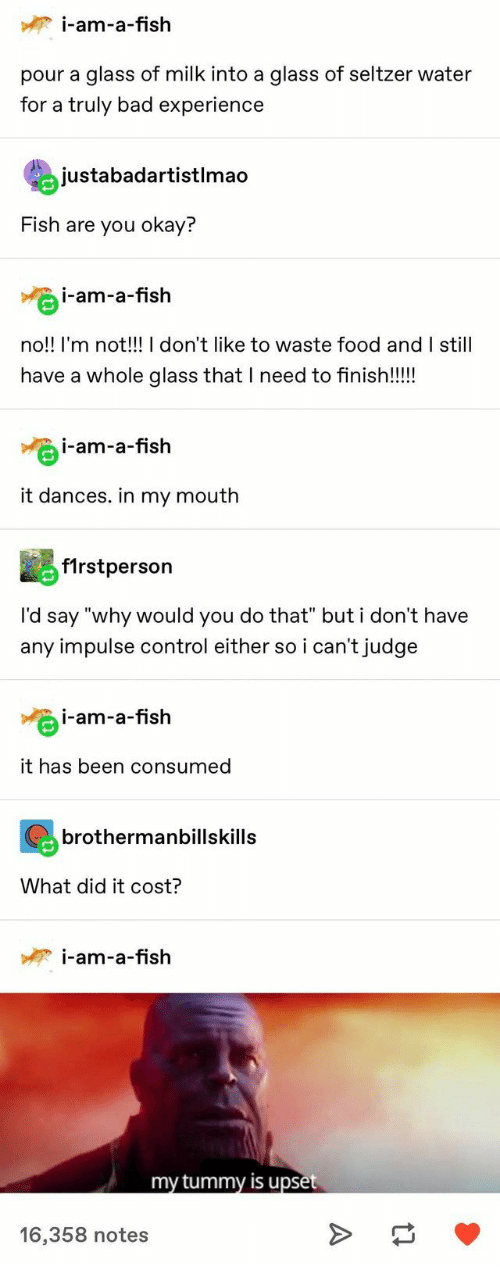 """Dances: i-am-a-fish  pour a glass of milk into a glass of seltzer water  for a truly bad experience  justabadartistlmao  Fish are you okay?  i-am-a-fish  no!! I'm not!!! I don't like to waste food and I still  have a whole glass that I need to finish!!!  i-am-a-fish  it dances. in my mouth  f1rstperson  I'd say """"why would you do that"""" but i don't have  any impulse control either so i can't judge  i-am-a-fish  it has been consumed  brothermanbillskills  What did it cost?  i-am-a-fish  my tummy is upset  16,358 notes  A"""