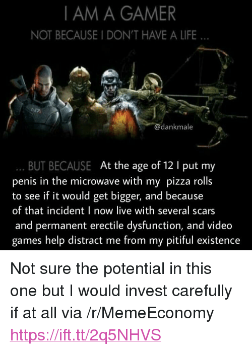 "Pitiful: I AM A GAMER  NOT BECAUSE I DON'T HAVE A LIFE  e.s  dankmale  BUT BECAUSE At the age of 12 1 put my  penis in the microwave with my pizza rolls  to see if it would get bigger, and because  of that incident I now live with several scars  and permanent erectile dysfunction, and video  games help distract me from my pitiful existence <p>Not sure the potential in this one but I would invest carefully if at all via /r/MemeEconomy <a href=""https://ift.tt/2q5NHVS"">https://ift.tt/2q5NHVS</a></p>"