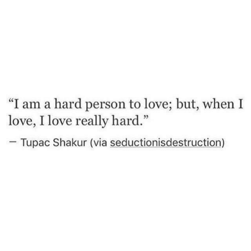 "Love, Tupac Shakur, and Tupac: ""I am a hard person to love; but, when I  love, I love really hard.""  Tupac Shakur (via seductionisdestruction)"